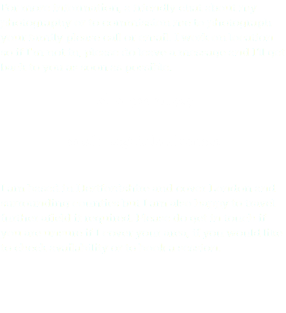 For more information, a friendly chat about my photography or to commission me to photograph your family please call or email. I work on location so if I'm not in, please do leave a message and I'll get back to you as soon as possible. tel: 01923 211429 email: liz@little-silver.net I am based in Hertfordshire and cover London and surrounding counties but I am also happy to travel further afield if required. Please do get in touch if you are unsure if I cover your area, if you would like to check availability or to book a session.